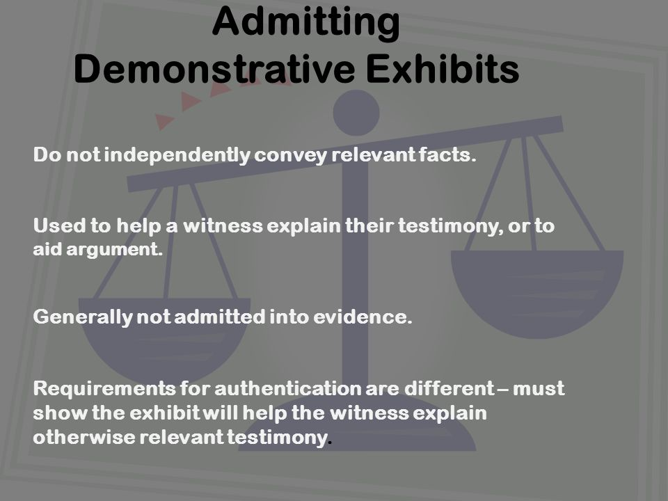 Admitting Demonstrative Exhibits Do not independently convey relevant facts. Used to help a witness explain their testimony, or to aid argument. Gener