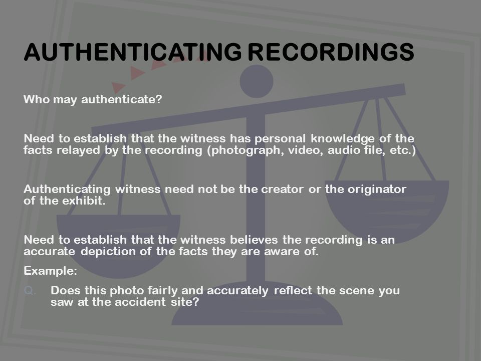 Who may authenticate? Need to establish that the witness has personal knowledge of the facts relayed by the recording (photograph, video, audio file,