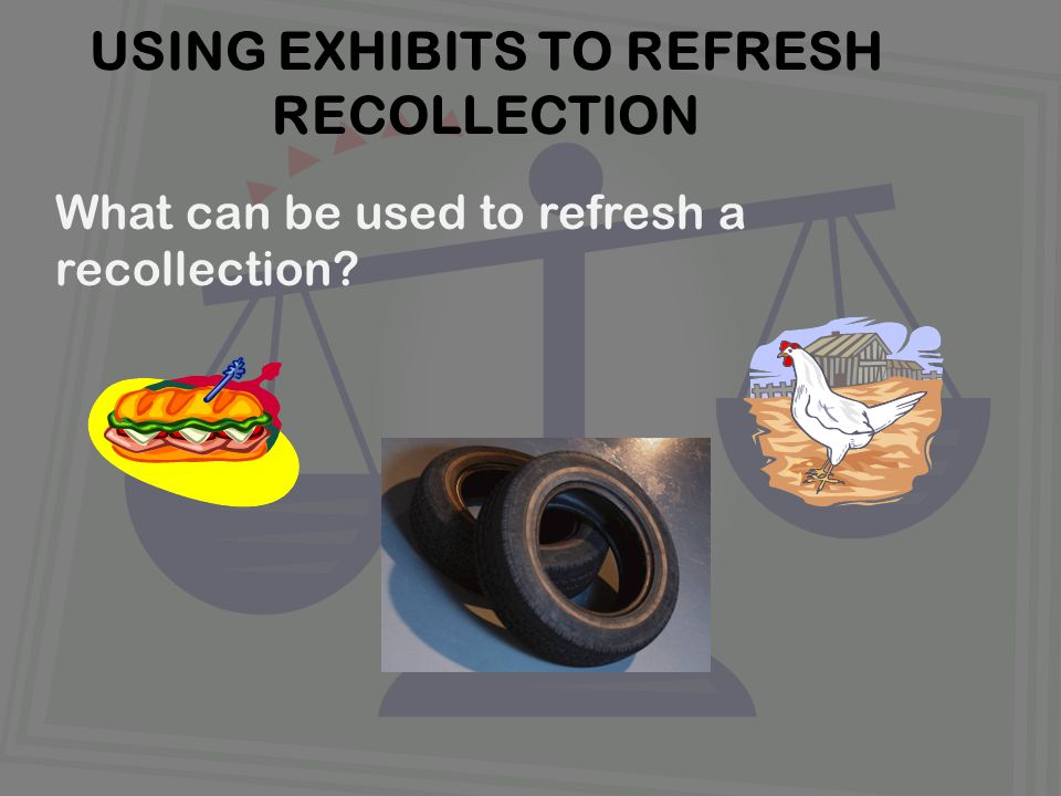What can be used to refresh a recollection USING EXHIBITS TO REFRESH RECOLLECTION