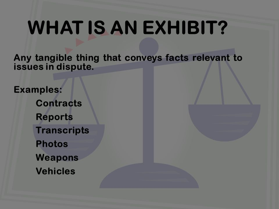Any tangible thing that conveys facts relevant to issues in dispute. Examples: Contracts Reports Transcripts Photos Weapons Vehicles WHAT IS AN EXHIBI