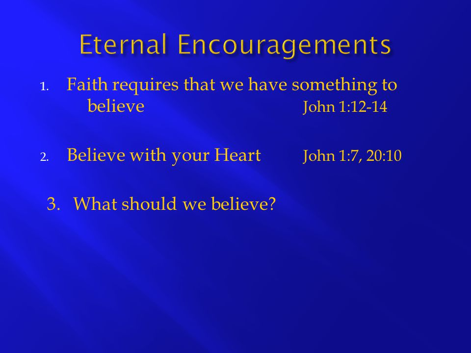 1. Faith requires that we have something to believe John 1:12-14 2. Believe with your Heart John 1:7, 20:10 3. What should we believe?