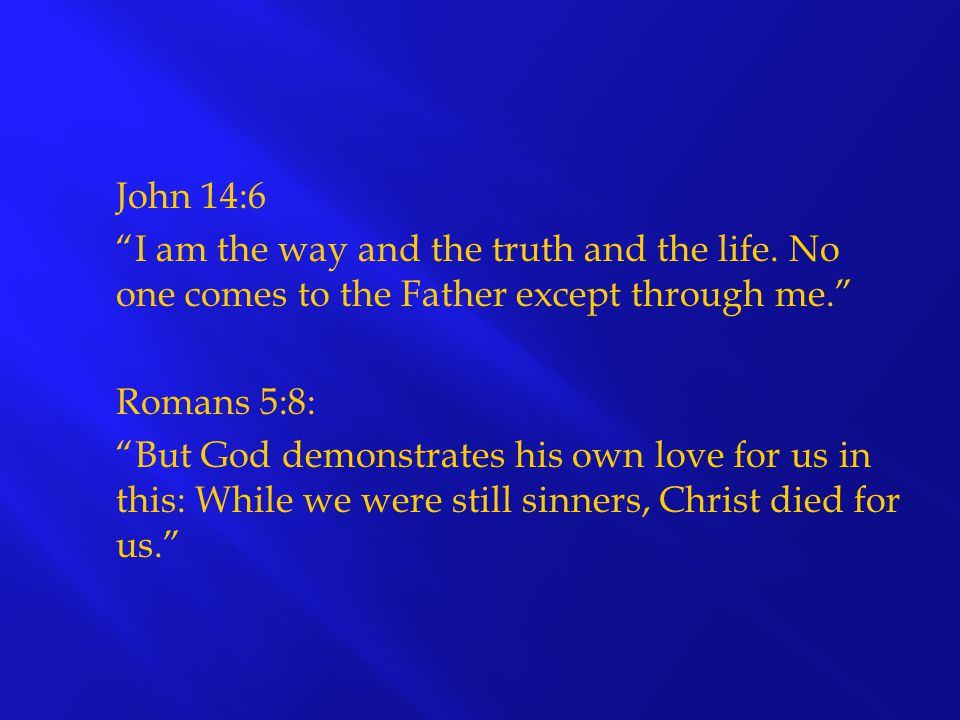 "John 14:6 ""I am the way and the truth and the life. No one comes to the Father except through me."" Romans 5:8: ""But God demonstrates his own love for"
