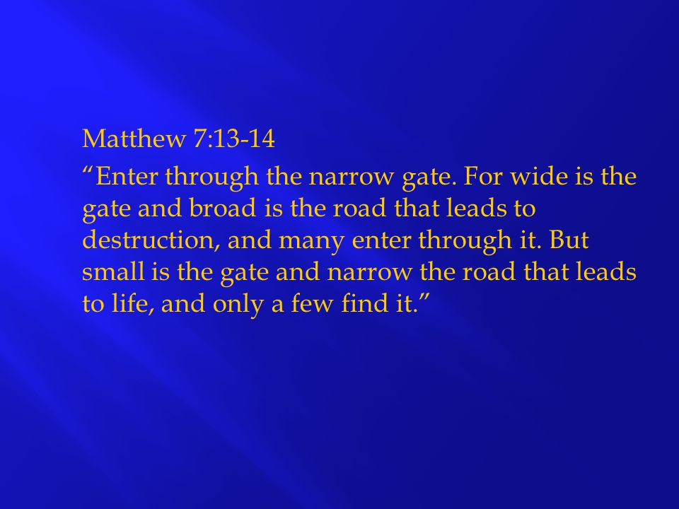 "Matthew 7:13-14 ""Enter through the narrow gate. For wide is the gate and broad is the road that leads to destruction, and many enter through it. But s"