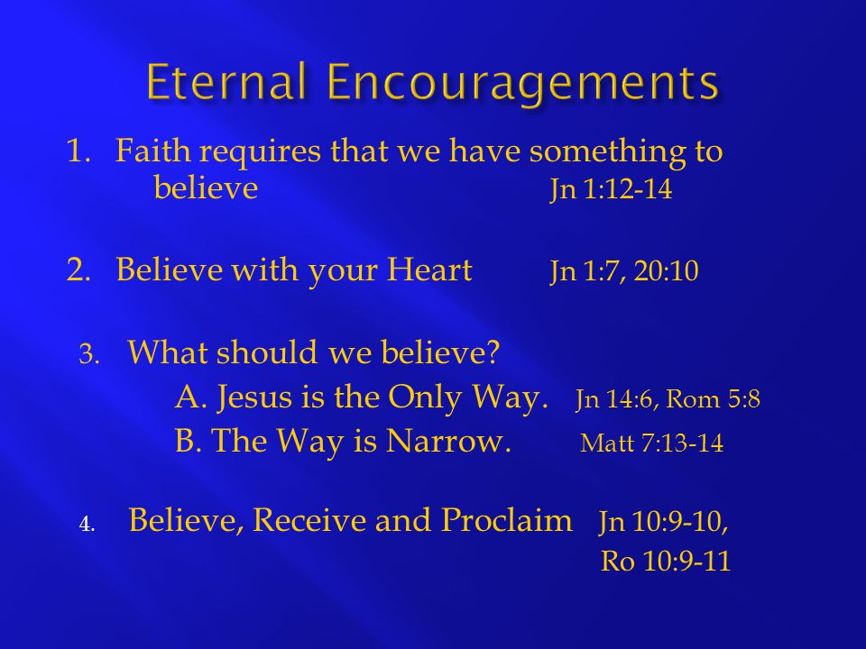 1.Faith requires that we have something to believe Jn 1:12-14 2.Believe with your Heart Jn 1:7, 20:10 3. What should we believe? A. Jesus is the Only