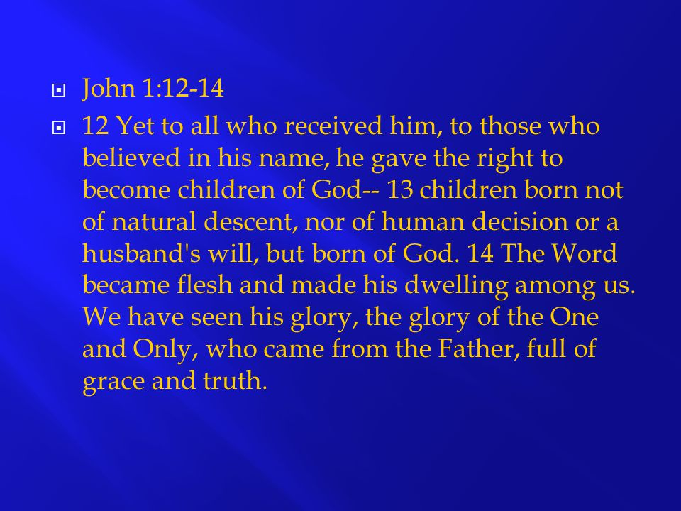  John 1:12-14  12 Yet to all who received him, to those who believed in his name, he gave the right to become children of God-- 13 children born not