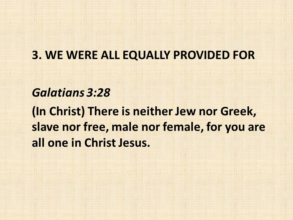 3. WE WERE ALL EQUALLY PROVIDED FOR Galatians 3:28 (In Christ) There is neither Jew nor Greek, slave nor free, male nor female, for you are all one in