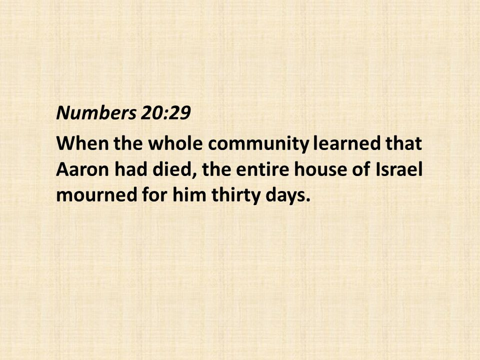 Numbers 20:29 When the whole community learned that Aaron had died, the entire house of Israel mourned for him thirty days.
