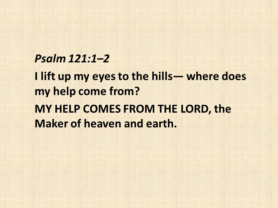 Psalm 121:1–2 I lift up my eyes to the hills— where does my help come from.