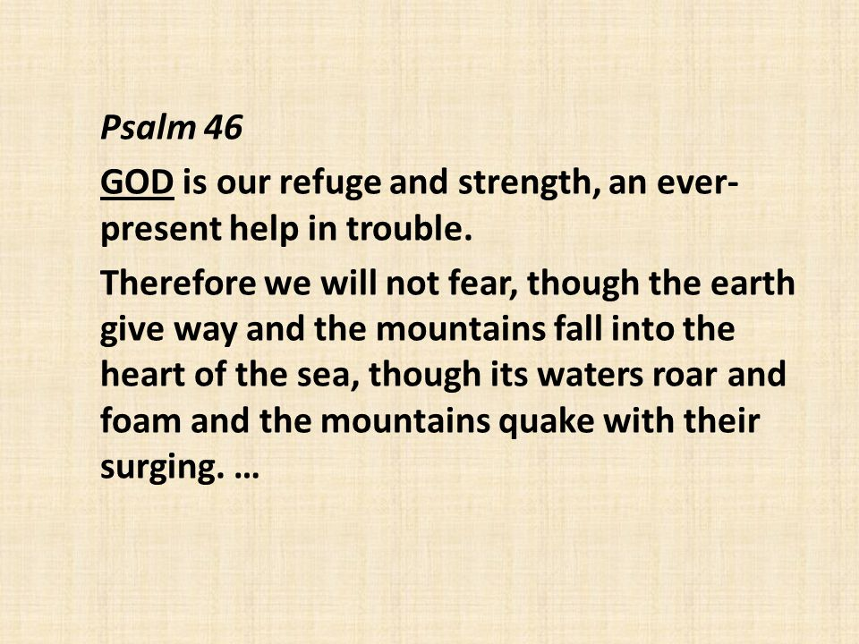 Psalm 46 GOD is our refuge and strength, an ever- present help in trouble.