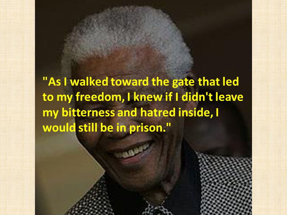 As I walked toward the gate that led to my freedom, I knew if I didn t leave my bitterness and hatred inside, I would still be in prison.