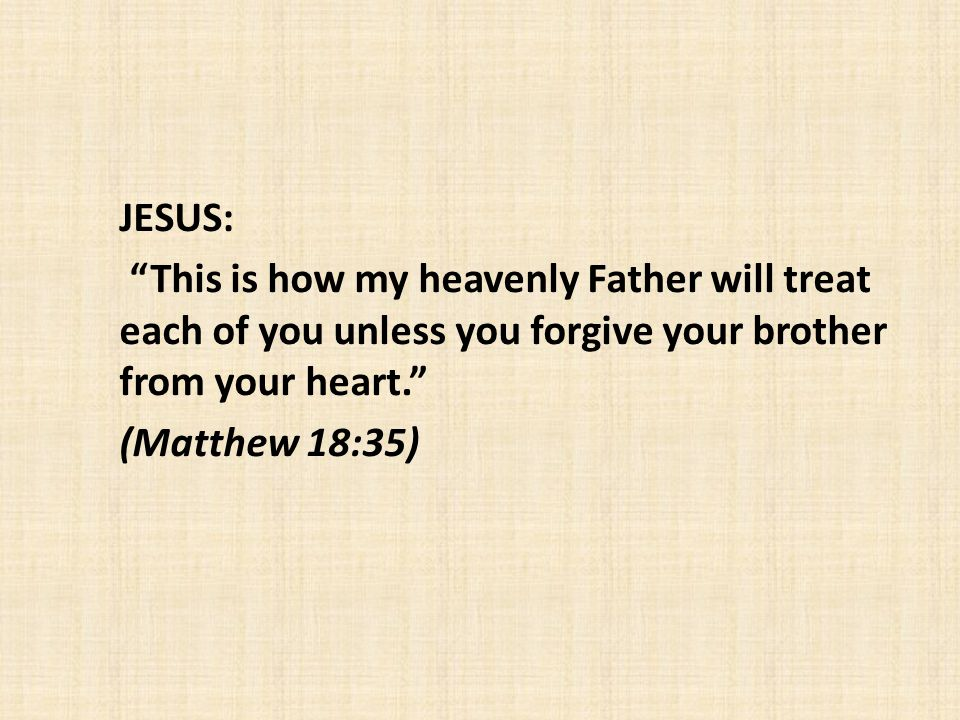 JESUS: This is how my heavenly Father will treat each of you unless you forgive your brother from your heart. (Matthew 18:35)