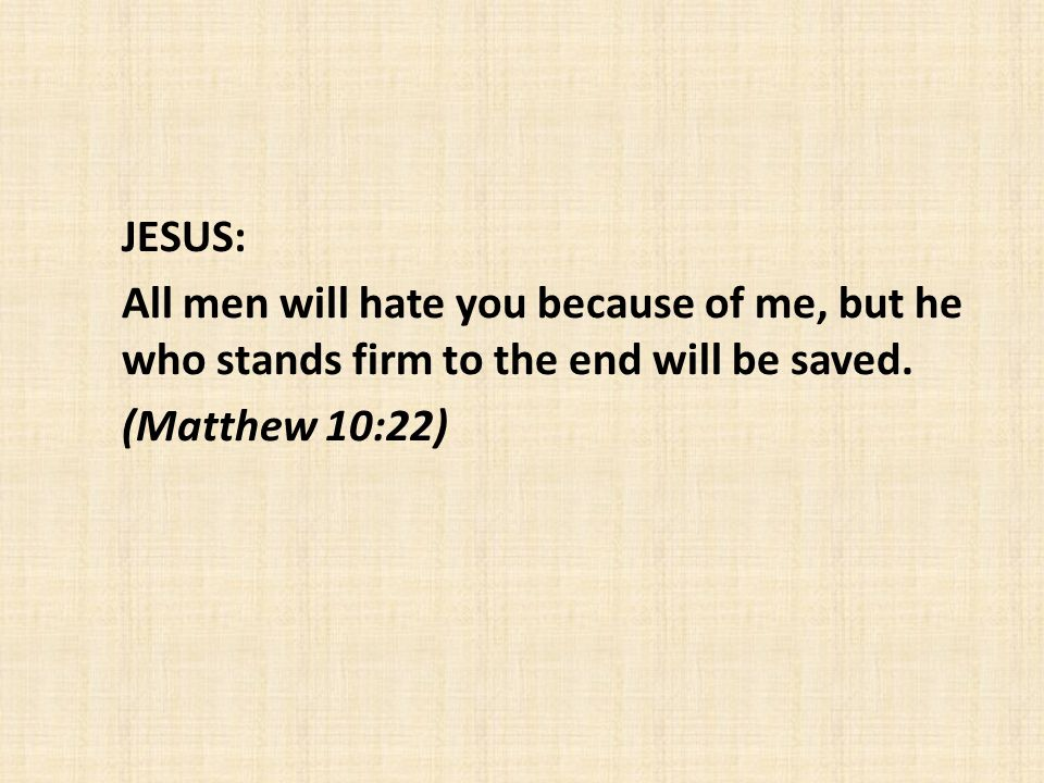 JESUS: All men will hate you because of me, but he who stands firm to the end will be saved. (Matthew 10:22)