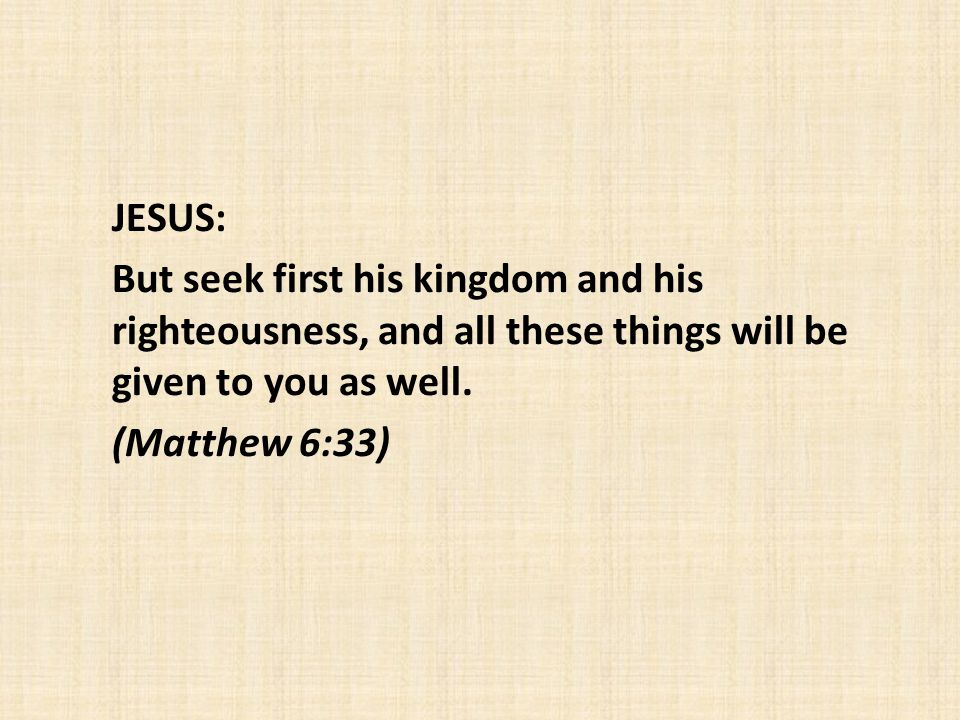 JESUS: But seek first his kingdom and his righteousness, and all these things will be given to you as well.