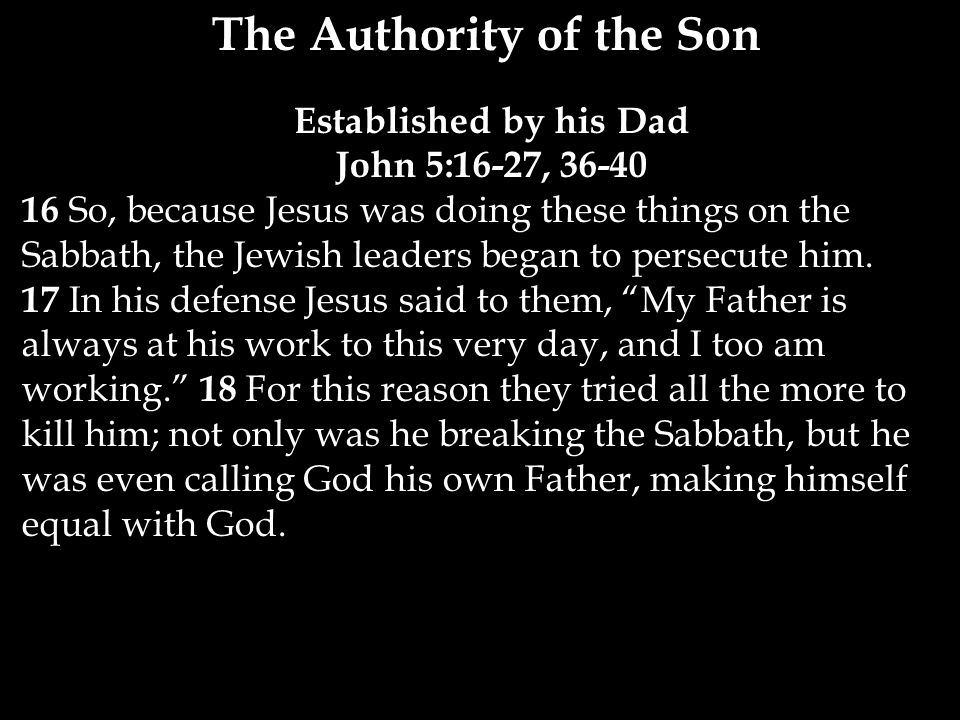 The Authority of the Son Established by his Dad John 5:16-27, 36-40 16 So, because Jesus was doing these things on the Sabbath, the Jewish leaders began to persecute him.