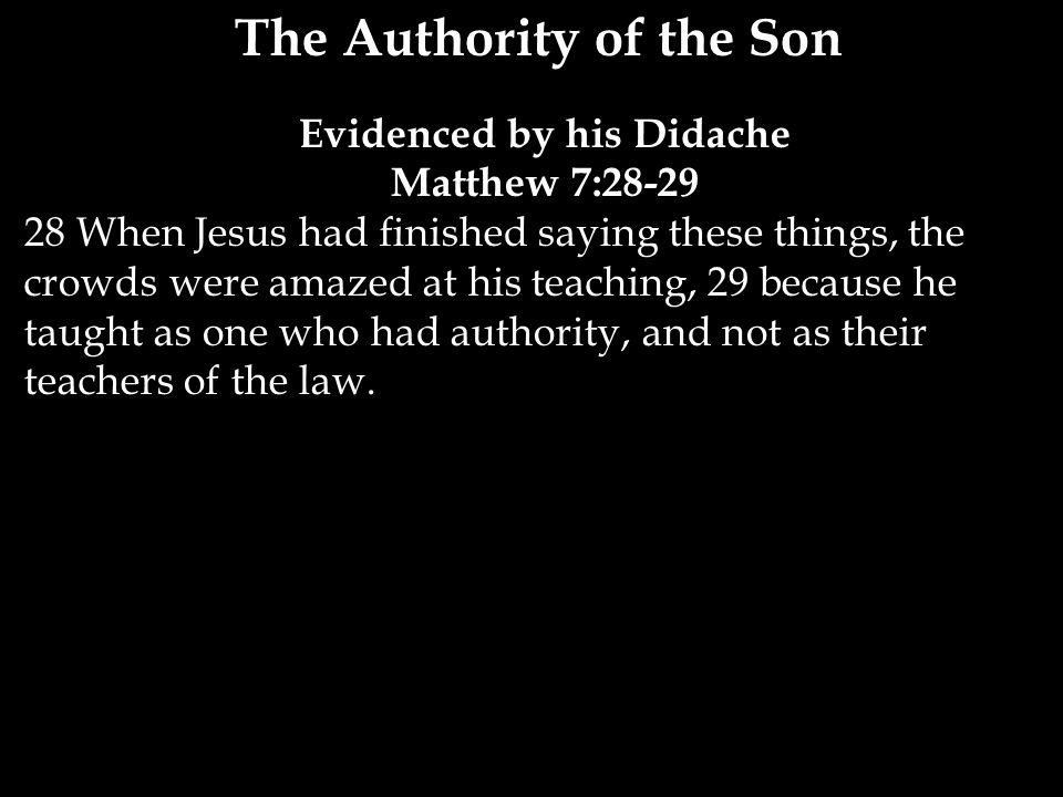 The Authority of the Son Evidenced by his Didache Matthew 7:28-29 28 When Jesus had finished saying these things, the crowds were amazed at his teaching, 29 because he taught as one who had authority, and not as their teachers of the law.