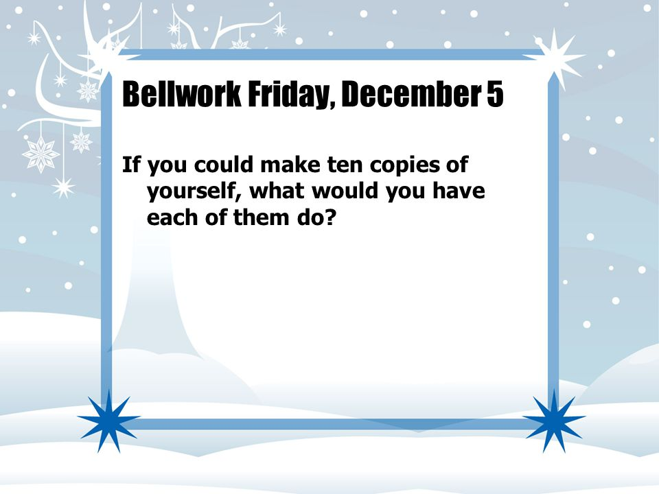 Bellwork Friday, December 5 If you could make ten copies of yourself, what would you have each of them do