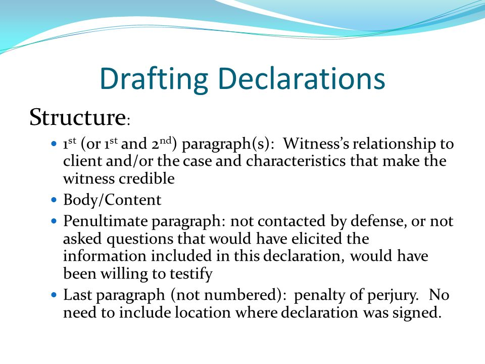 Drafting Declarations Structure : 1 st (or 1 st and 2 nd ) paragraph(s): Witness's relationship to client and/or the case and characteristics that make the witness credible Body/Content Penultimate paragraph: not contacted by defense, or not asked questions that would have elicited the information included in this declaration, would have been willing to testify Last paragraph (not numbered): penalty of perjury.