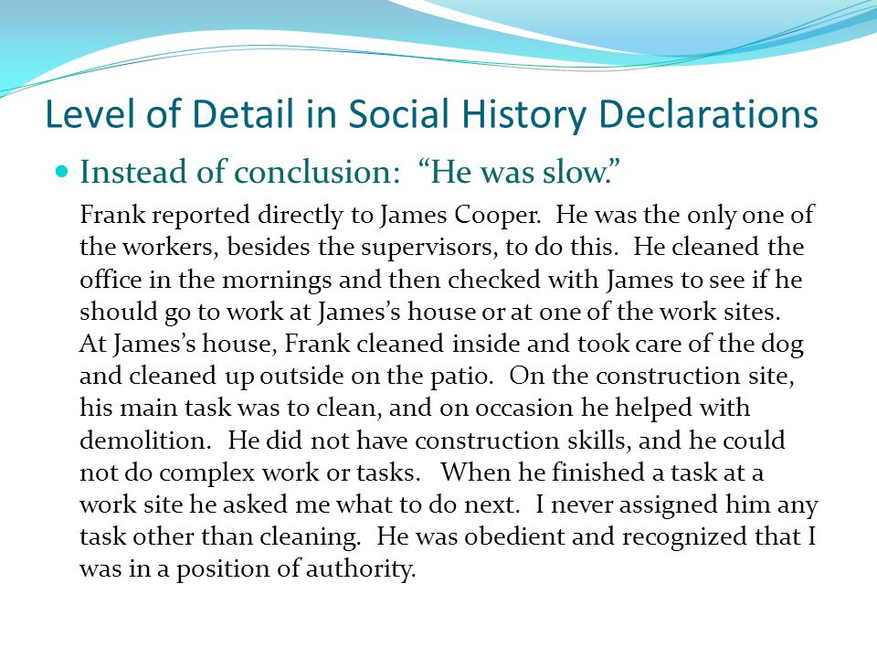 "Level of Detail in Social History Declarations Instead of conclusion: ""He was slow."" Frank reported directly to James Cooper. He was the only one of t"