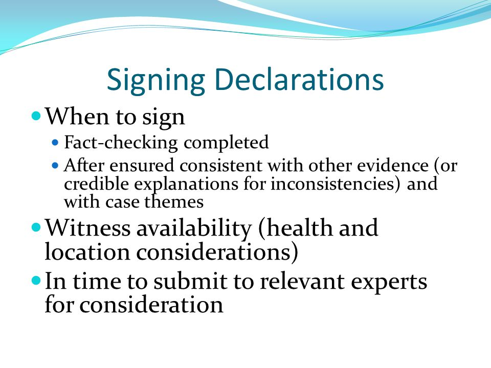 Signing Declarations When to sign Fact-checking completed After ensured consistent with other evidence (or credible explanations for inconsistencies)