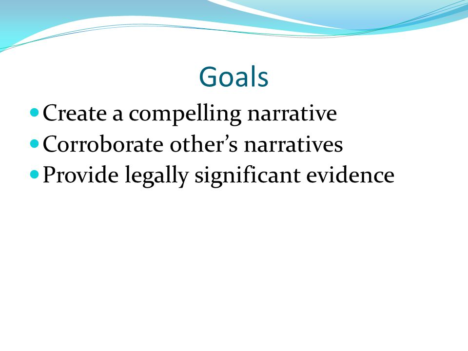 Goals Create a compelling narrative Corroborate other's narratives Provide legally significant evidence