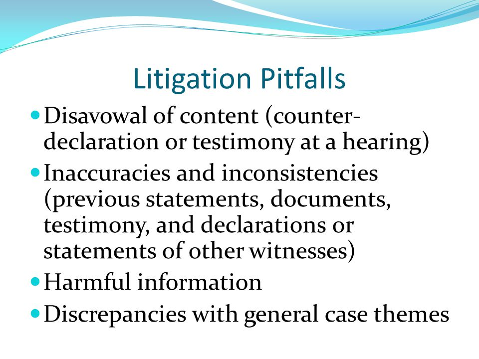 Litigation Pitfalls Disavowal of content (counter- declaration or testimony at a hearing) Inaccuracies and inconsistencies (previous statements, docum