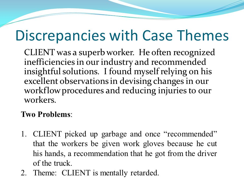 Discrepancies with Case Themes CLIENT was a superb worker. He often recognized inefficiencies in our industry and recommended insightful solutions. I