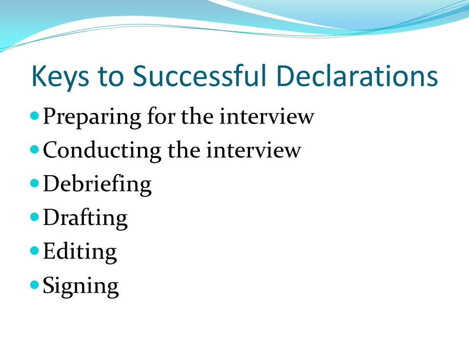 Keys to Successful Declarations Preparing for the interview Conducting the interview Debriefing Drafting Editing Signing
