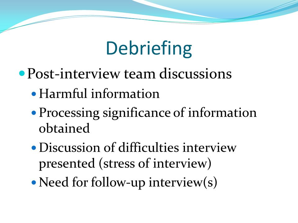 Debriefing Post-interview team discussions Harmful information Processing significance of information obtained Discussion of difficulties interview pr