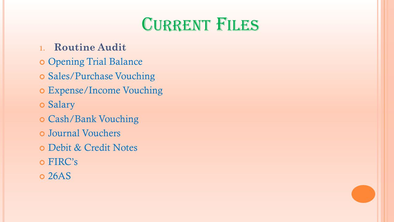 C URRENT F ILES 1. Routine Audit Opening Trial Balance Sales/Purchase Vouching Expense/Income Vouching Salary Cash/Bank Vouching Journal Vouchers Debi