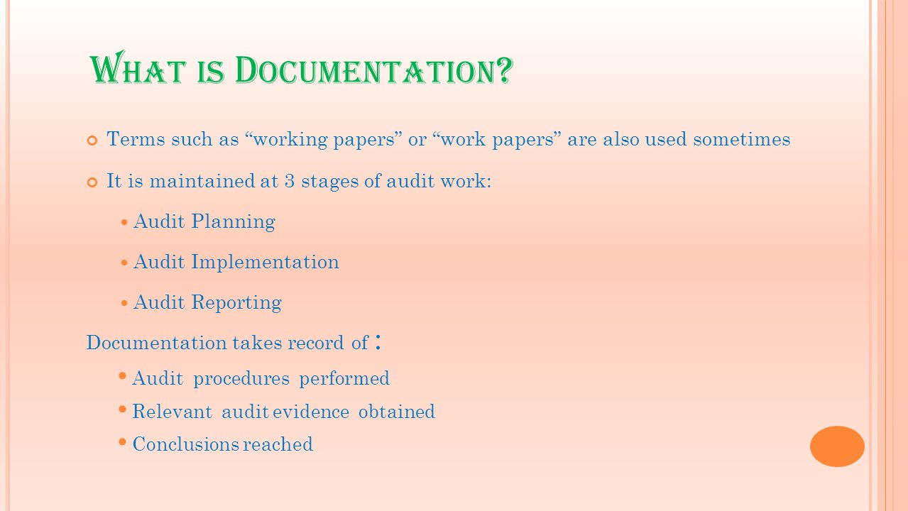 "W HAT IS D OCUMENTATION ? Terms such as ""working papers"" or ""work papers"" are also used sometimes It is maintained at 3 stages of audit work: Audit Pl"