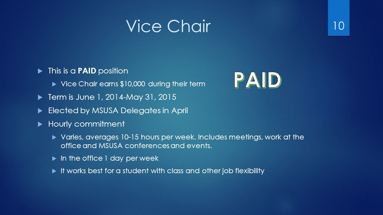 Vice Chair  This is a PAID position  Vice Chair earns $10,000 during their term  Term is June 1, 2014-May 31, 2015  Elected by MSUSA Delegates in April  Hourly commitment  Varies, averages 10-15 hours per week.