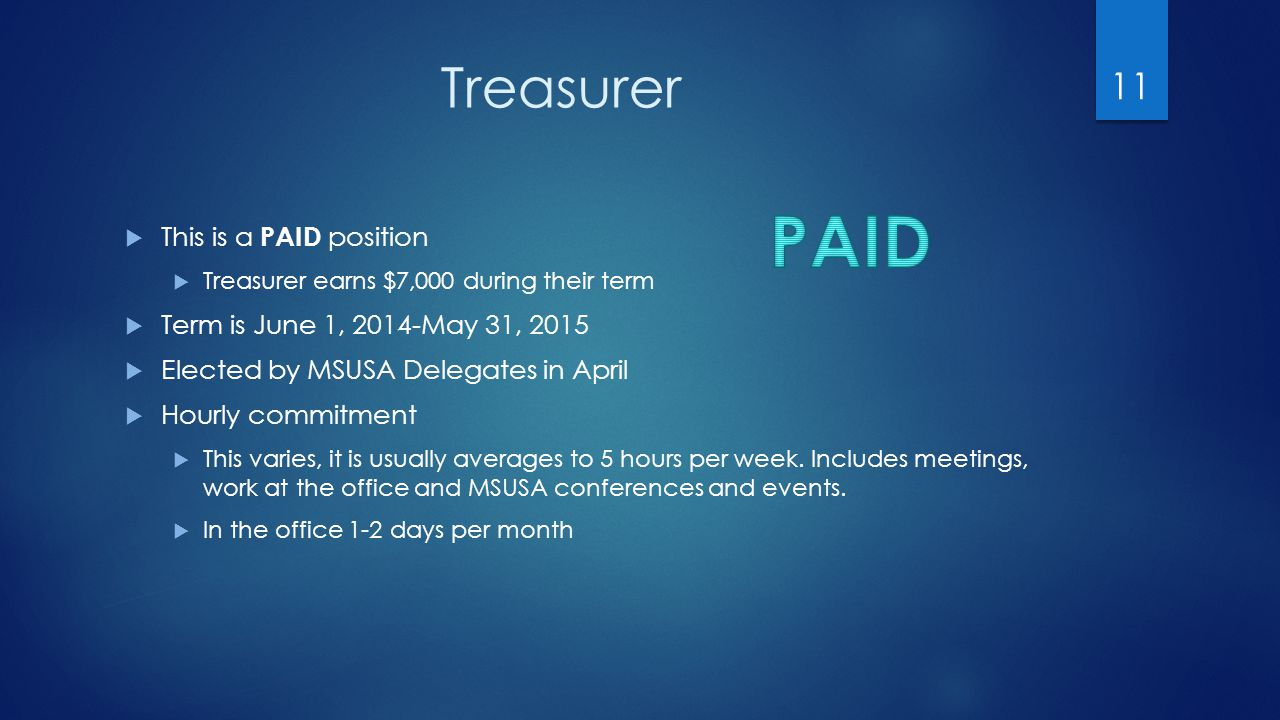 Treasurer  This is a PAID position  Treasurer earns $7,000 during their term  Term is June 1, 2014-May 31, 2015  Elected by MSUSA Delegates in April  Hourly commitment  This varies, it is usually averages to 5 hours per week.