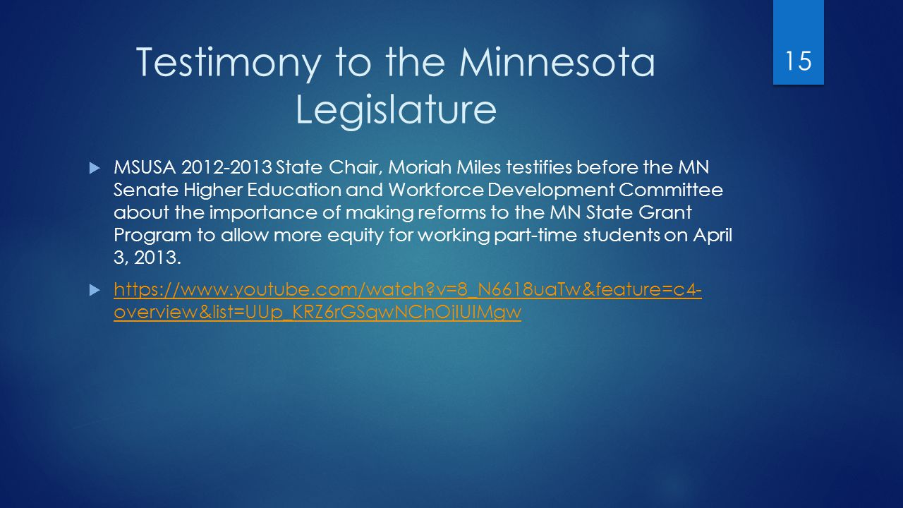 Testimony to the Minnesota Legislature  MSUSA 2012-2013 State Chair, Moriah Miles testifies before the MN Senate Higher Education and Workforce Development Committee about the importance of making reforms to the MN State Grant Program to allow more equity for working part-time students on April 3, 2013.