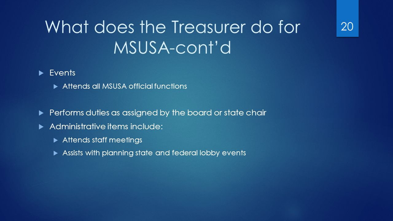 What does the Treasurer do for MSUSA-cont'd  Events  Attends all MSUSA official functions  Performs duties as assigned by the board or state chair  Administrative items include:  Attends staff meetings  Assists with planning state and federal lobby events 20