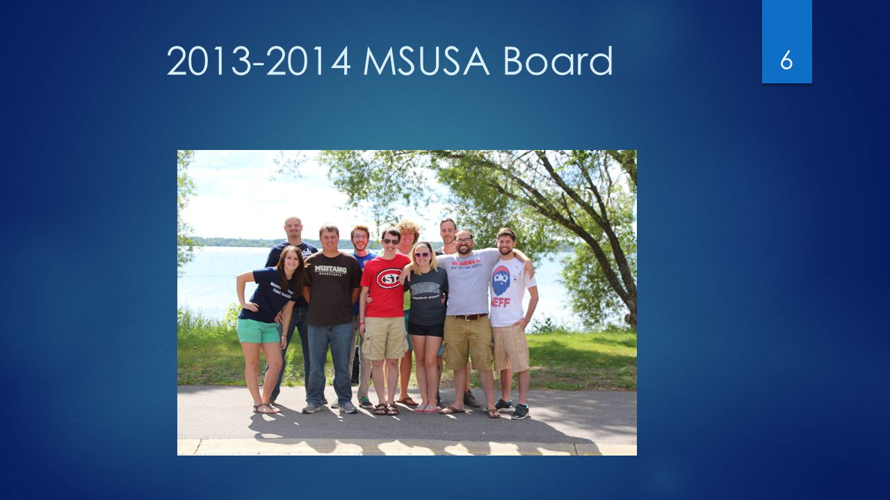 MSUSA Events 2014-2015  May 22: Board Transition Conference, Metropolitan SU  June 12: Penny Golf Scramble, Lake City, MN  July tbd: Staff Retreat  August 11-12: Board Retreat, MSU Moorhead  September 12-13-Campus Committee Conference, SCSU  November 14-16: Fall Delegates, St.