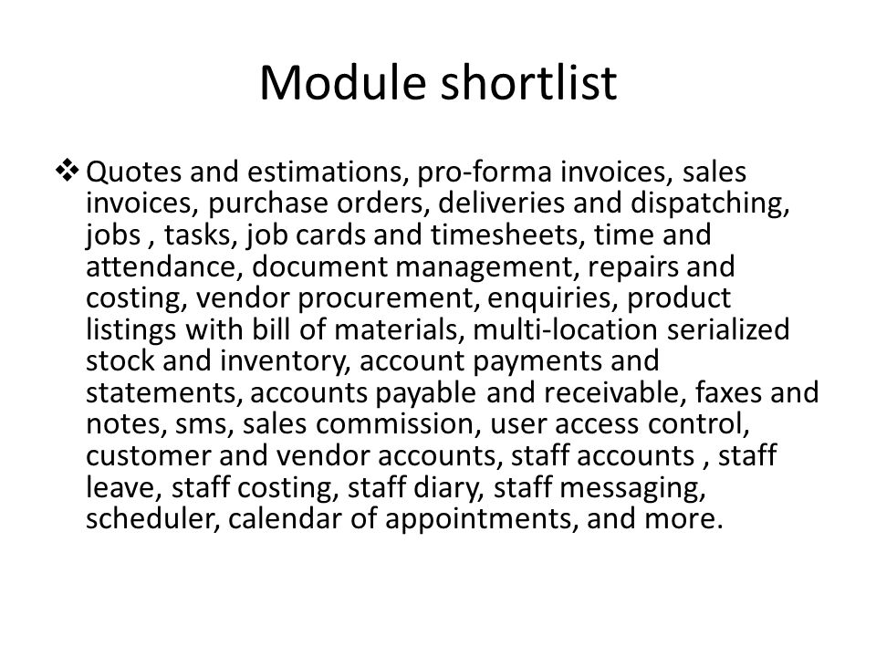 Module shortlist  Quotes and estimations, pro-forma invoices, sales invoices, purchase orders, deliveries and dispatching, jobs, tasks, job cards and