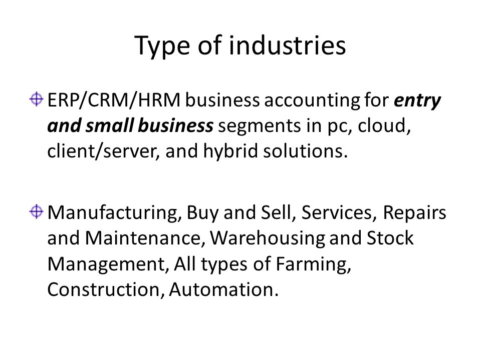 Type of industries ERP/CRM/HRM business accounting for entry and small business segments in pc, cloud, client/server, and hybrid solutions. Manufactur