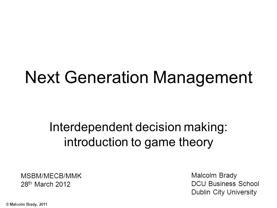 © Malcolm Brady, 2011 Next Generation Management Interdependent decision making: introduction to game theory Malcolm Brady DCU Business School Dublin