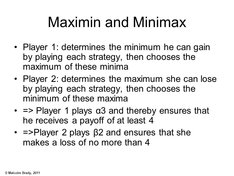 © Malcolm Brady, 2011 Maximin and Minimax Player 1: determines the minimum he can gain by playing each strategy, then chooses the maximum of these min