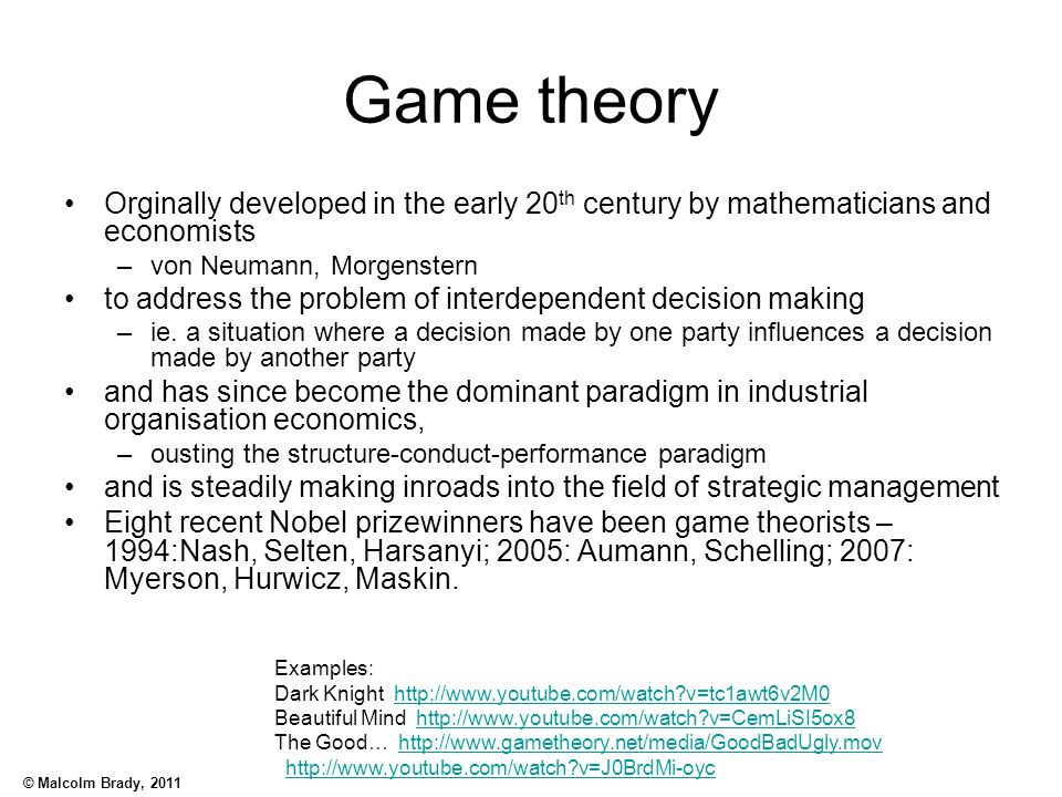 © Malcolm Brady, 2011 Game theory Orginally developed in the early 20 th century by mathematicians and economists –von Neumann, Morgenstern to address