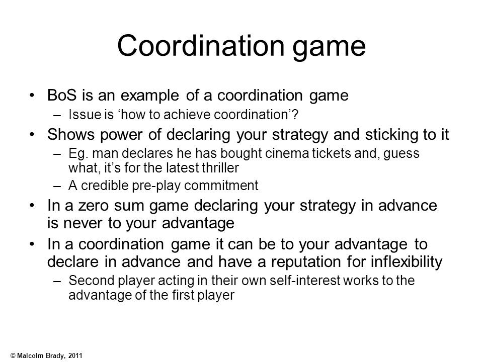 © Malcolm Brady, 2011 Coordination game BoS is an example of a coordination game –Issue is 'how to achieve coordination'? Shows power of declaring you
