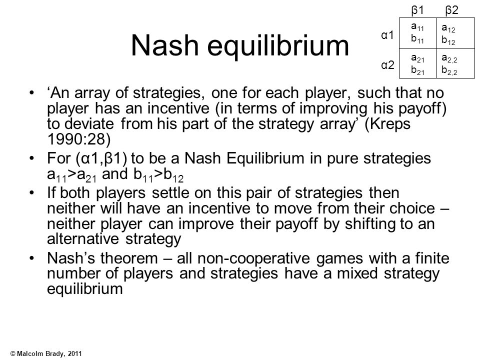 © Malcolm Brady, 2011 Nash equilibrium 'An array of strategies, one for each player, such that no player has an incentive (in terms of improving his p