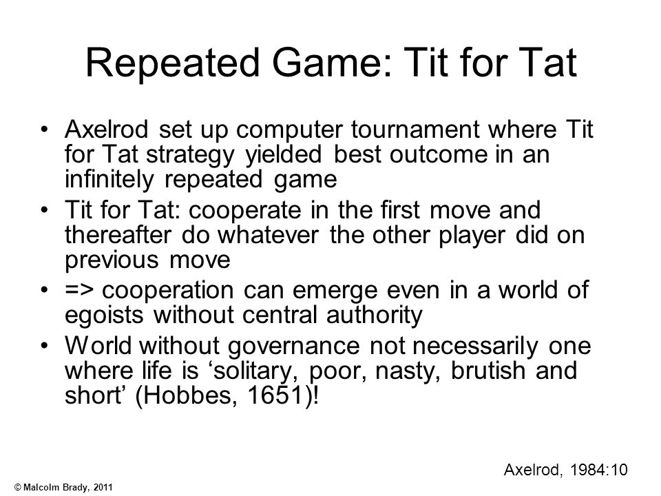 © Malcolm Brady, 2011 Repeated Game: Tit for Tat Axelrod set up computer tournament where Tit for Tat strategy yielded best outcome in an infinitely r