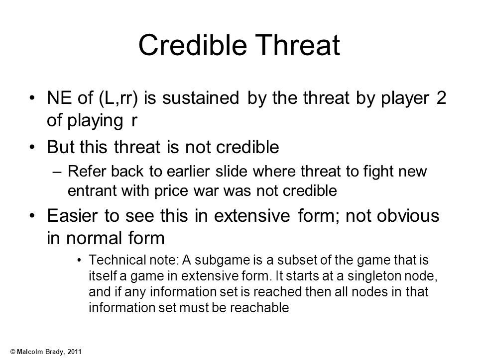 © Malcolm Brady, 2011 Credible Threat NE of (L,rr) is sustained by the threat by player 2 of playing r But this threat is not credible –Refer back to