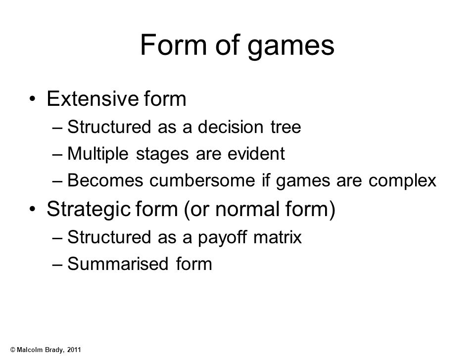 © Malcolm Brady, 2011 Form of games Extensive form –Structured as a decision tree –Multiple stages are evident –Becomes cumbersome if games are comple