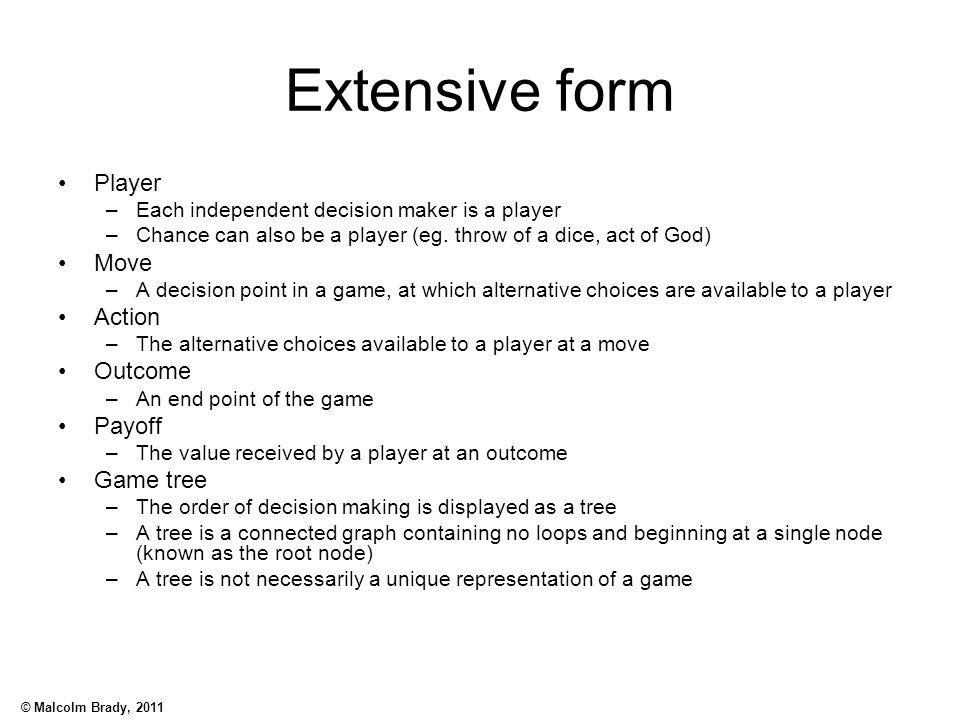 © Malcolm Brady, 2011 Extensive form Player –Each independent decision maker is a player –Chance can also be a player (eg. throw of a dice, act of God