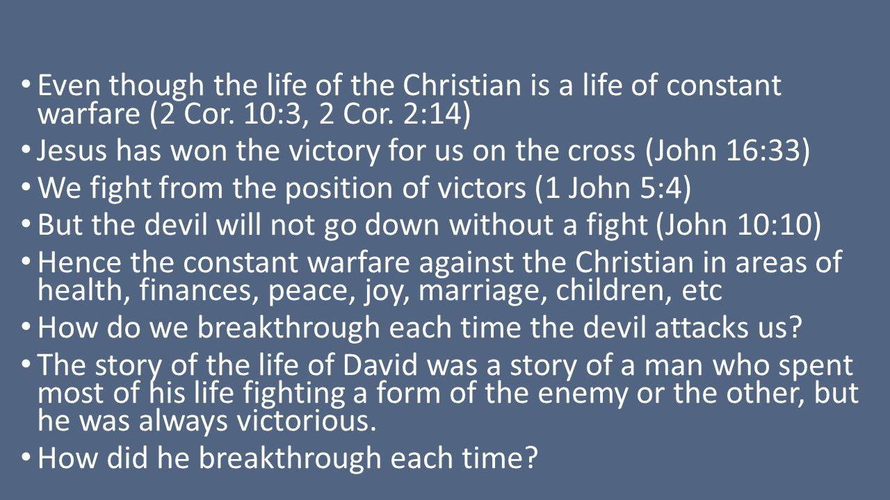Even though the life of the Christian is a life of constant warfare (2 Cor. 10:3, 2 Cor. 2:14) Jesus has won the victory for us on the cross (John 16: