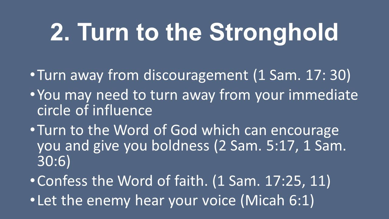 2. Turn to the Stronghold Turn away from discouragement (1 Sam. 17: 30) You may need to turn away from your immediate circle of influence Turn to the