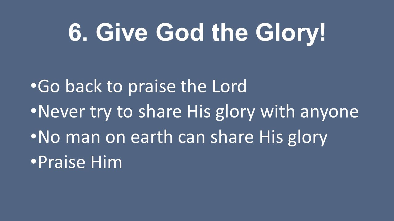 6. Give God the Glory! Go back to praise the Lord Never try to share His glory with anyone No man on earth can share His glory Praise Him