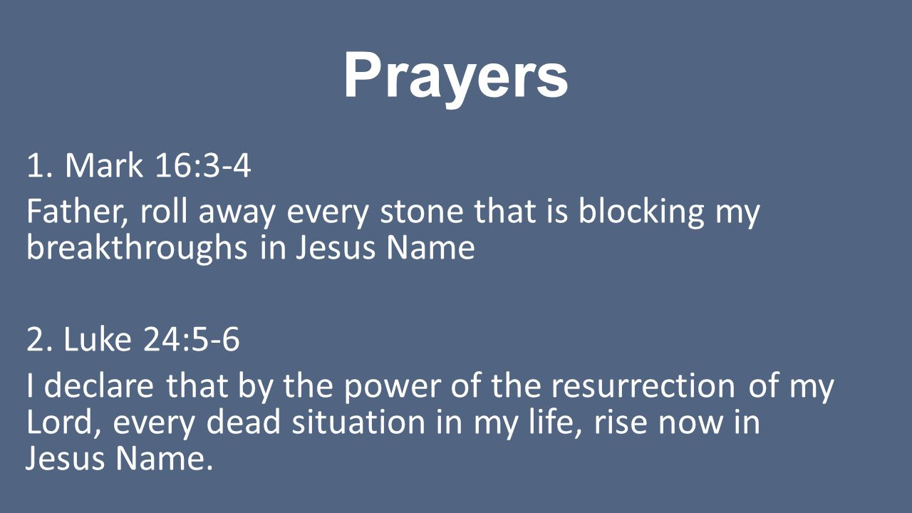Prayers 1.Mark 16:3-4 Father, roll away every stone that is blocking my breakthroughs in Jesus Name 2.